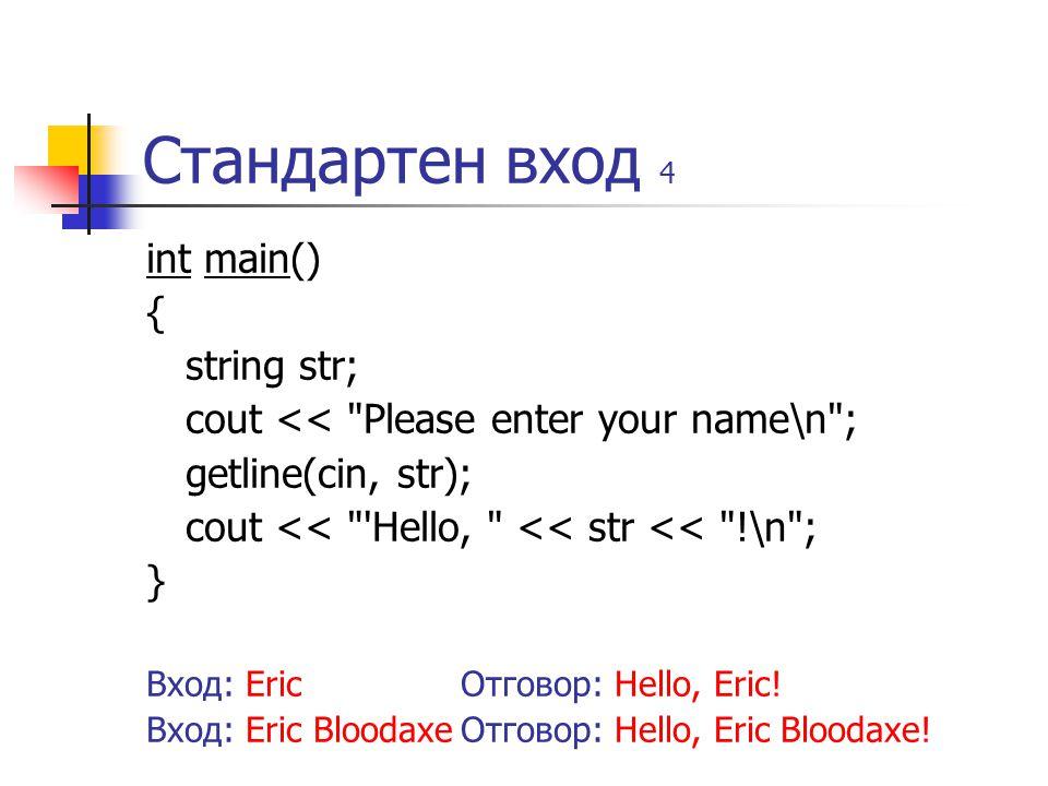 Стандартен вход 4 int main() { string str; cout << Please enter your name\n ; getline(cin, str); cout << Hello, << str << !\n ; } Вход: EricОтговор: Hello, Eric.