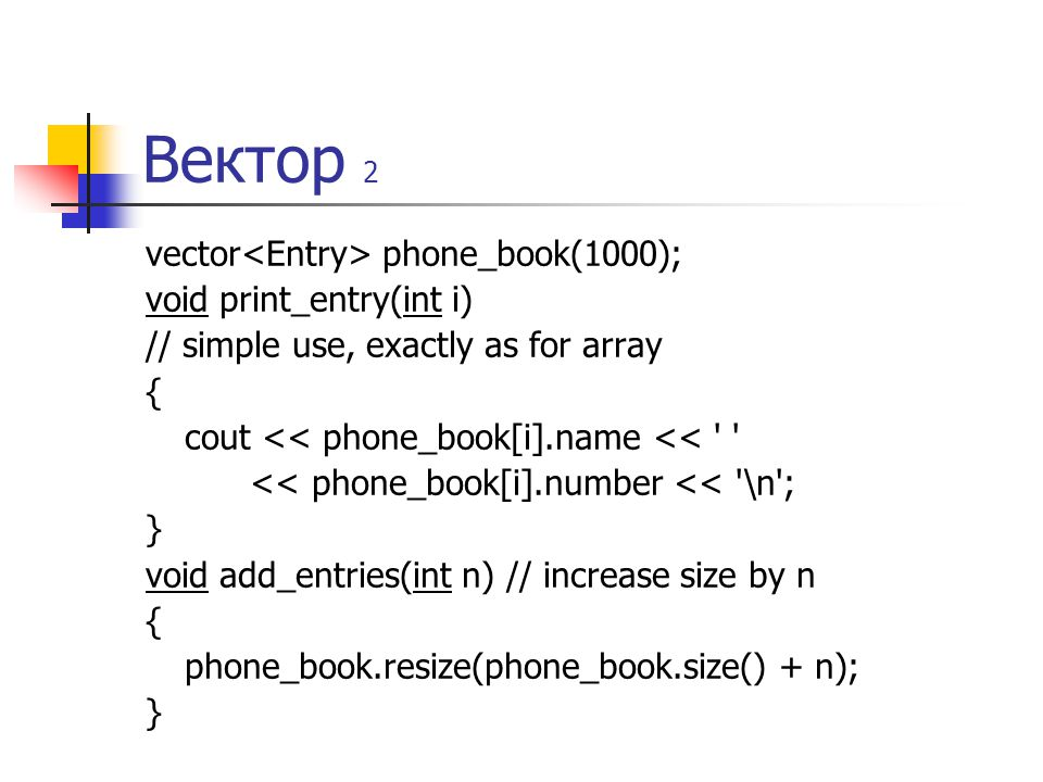 Вектор 2 vector phone_book(1000); void print_entry(int i) // simple use, exactly as for array { cout << phone_book[i].name << << phone_book[i].number << \n ; } void add_entries(int n) // increase size by n { phone_book.resize(phone_book.size() + n); }