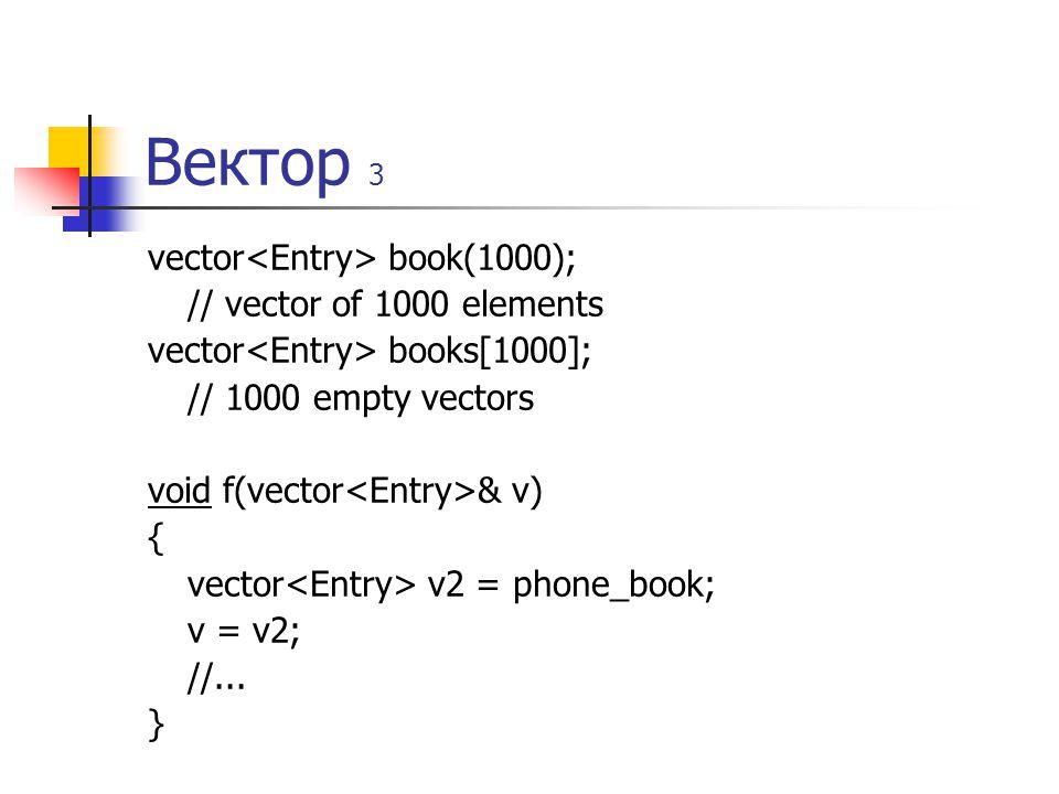 Вектор 3 vector book(1000); // vector of 1000 elements vector books[1000]; // 1000 empty vectors void f(vector & v) { vector v2 = phone_book; v = v2;