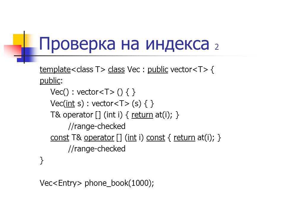 Проверка на индекса 2 template class Vec : public vector { public: Vec() : vector () { } Vec(int s) : vector (s) { } T& operator [] (int i) { return at(i); } //range-checked const T& operator [] (int i) const { return at(i); } //range-checked } Vec phone_book(1000);