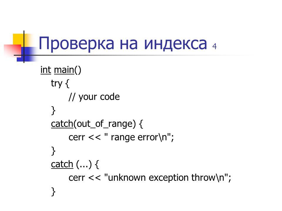 Проверка на индекса 4 int main() try { // your code } catch(out_of_range) { cerr << range error\n ; } catch (...) { cerr << unknown exception throw\n ; }