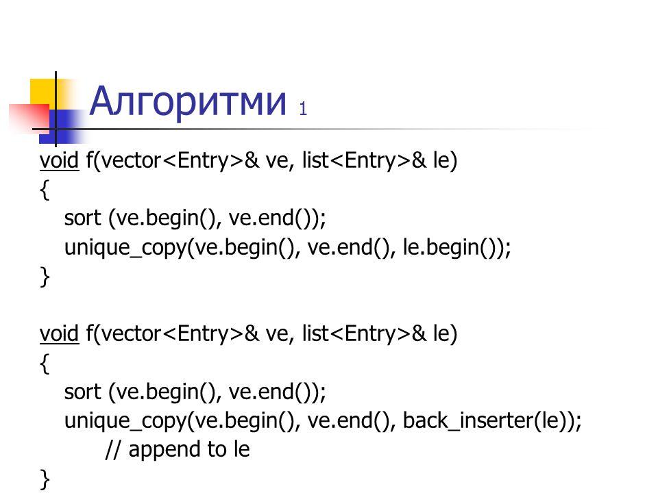 Алгоритми 1 void f(vector & ve, list & le) { sort (ve.begin(), ve.end()); unique_copy(ve.begin(), ve.end(), le.begin()); } void f(vector & ve, list & le) { sort (ve.begin(), ve.end()); unique_copy(ve.begin(), ve.end(), back_inserter(le)); // append to le }