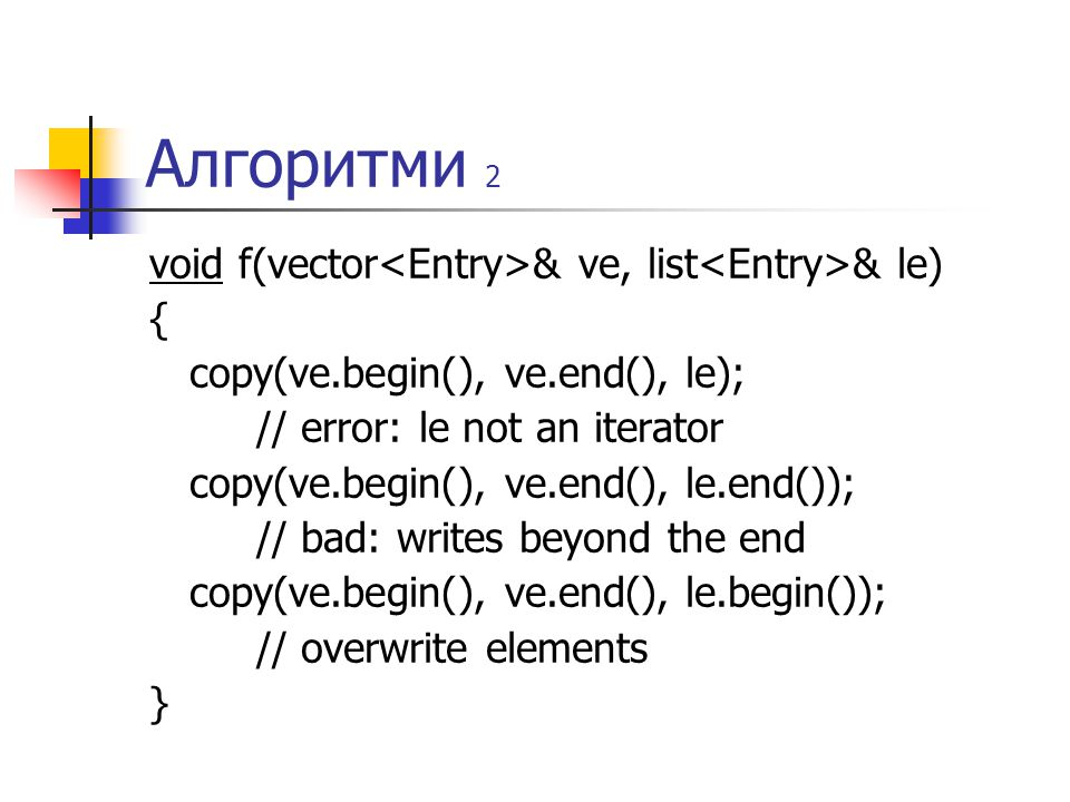 Алгоритми 2 void f(vector & ve, list & le) { copy(ve.begin(), ve.end(), le); // error: le not an iterator copy(ve.begin(), ve.end(), le.end()); // bad: writes beyond the end copy(ve.begin(), ve.end(), le.begin()); // overwrite elements }