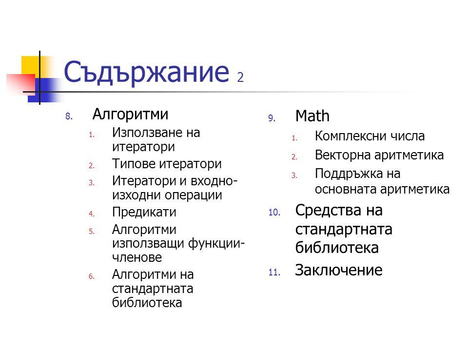 Съдържание 2 8. Алгоритми 1. Използване на итератори 2. Типове итератори 3. Итератори и входно- изходни операции 4. Предикати 5. Алгоритми използващи