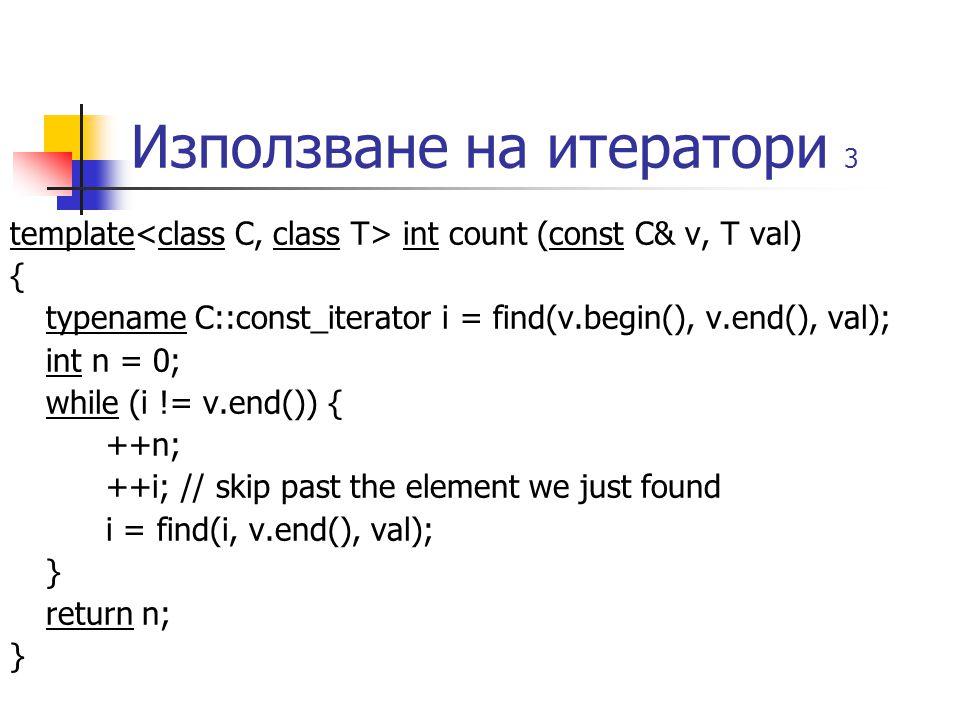 Използване на итератори 3 template int count (const C& v, T val) { typename C::const_iterator i = find(v.begin(), v.end(), val); int n = 0; while (i != v.end()) { ++n; ++i; // skip past the element we just found i = find(i, v.end(), val); } return n; }