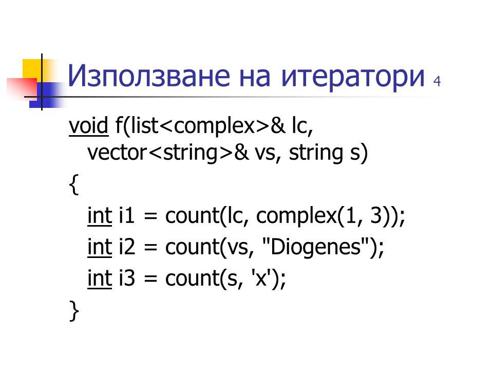 Използване на итератори 4 void f(list & lc, vector & vs, string s) { int i1 = count(lc, complex(1, 3)); int i2 = count(vs, Diogenes ); int i3 = count(s, x ); }