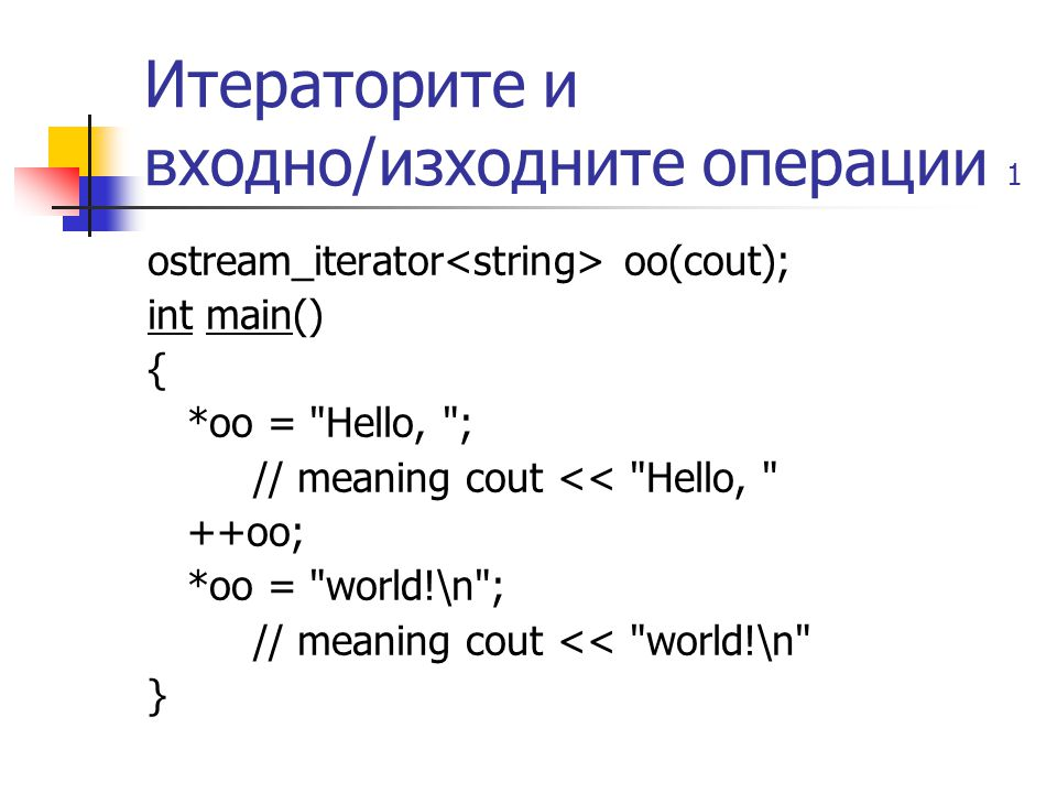 Итераторите и входно/изходните операции 1 ostream_iterator oo(cout); int main() { *oo = Hello, ; // meaning cout << Hello, ++oo; *oo = world!\n ; // meaning cout << world!\n }