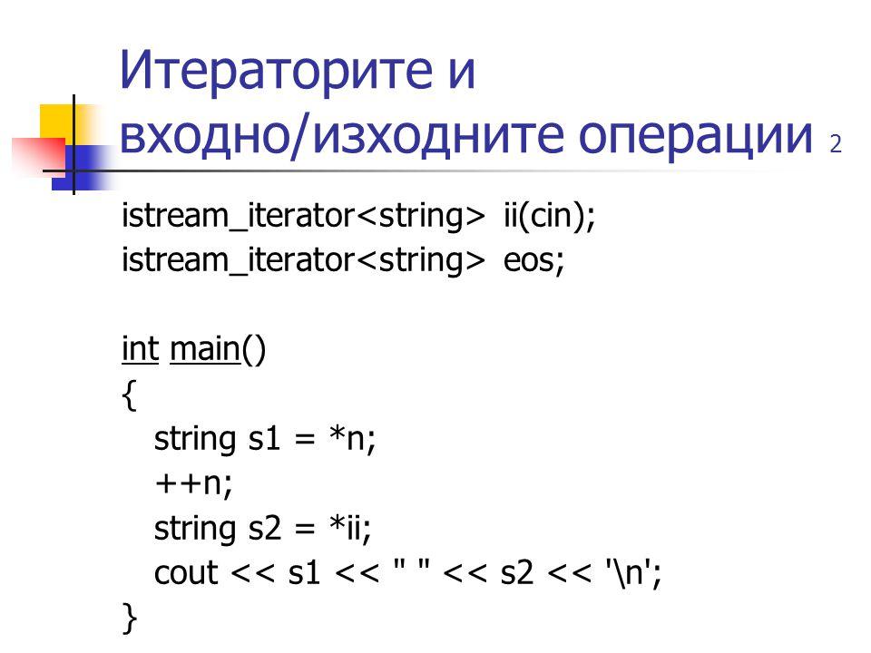 Итераторите и входно/изходните операции 2 istream_iterator ii(cin); istream_iterator eos; int main() { string s1 = *n; ++n; string s2 = *ii; cout << s1 << << s2 << \n ; }
