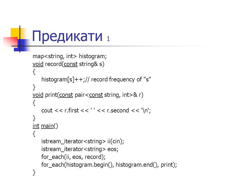 Предикати 1 map histogram; void record(const string& s) { histogram[s]++;// record frequency of