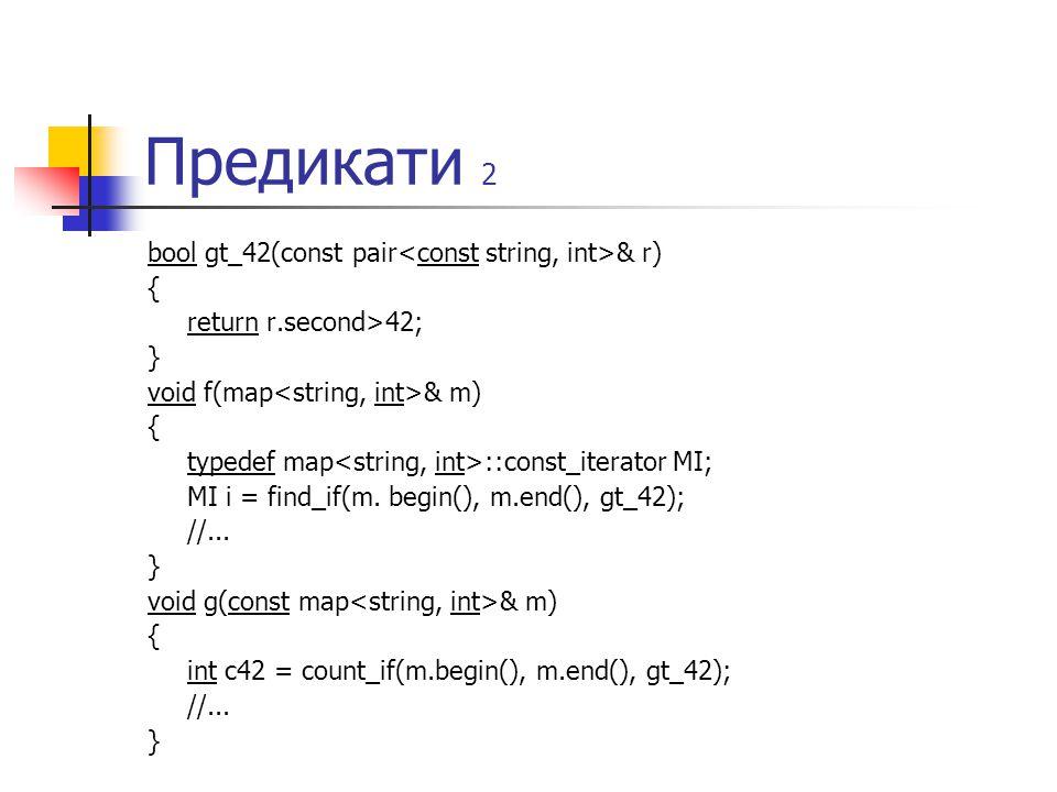 Предикати 2 bool gt_42(const pair & r) { return r.second>42; } void f(map & m) { typedef map ::const_iterator MI; MI i = find_if(m. begin(), m.end(),