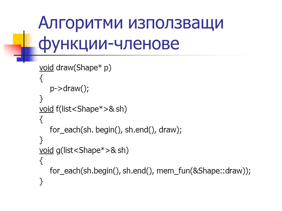 Алгоритми използващи функции-членове void draw(Shape* p) { p->draw(); } void f(list & sh) { for_each(sh. begin(), sh.end(), draw); } void g(list & sh)