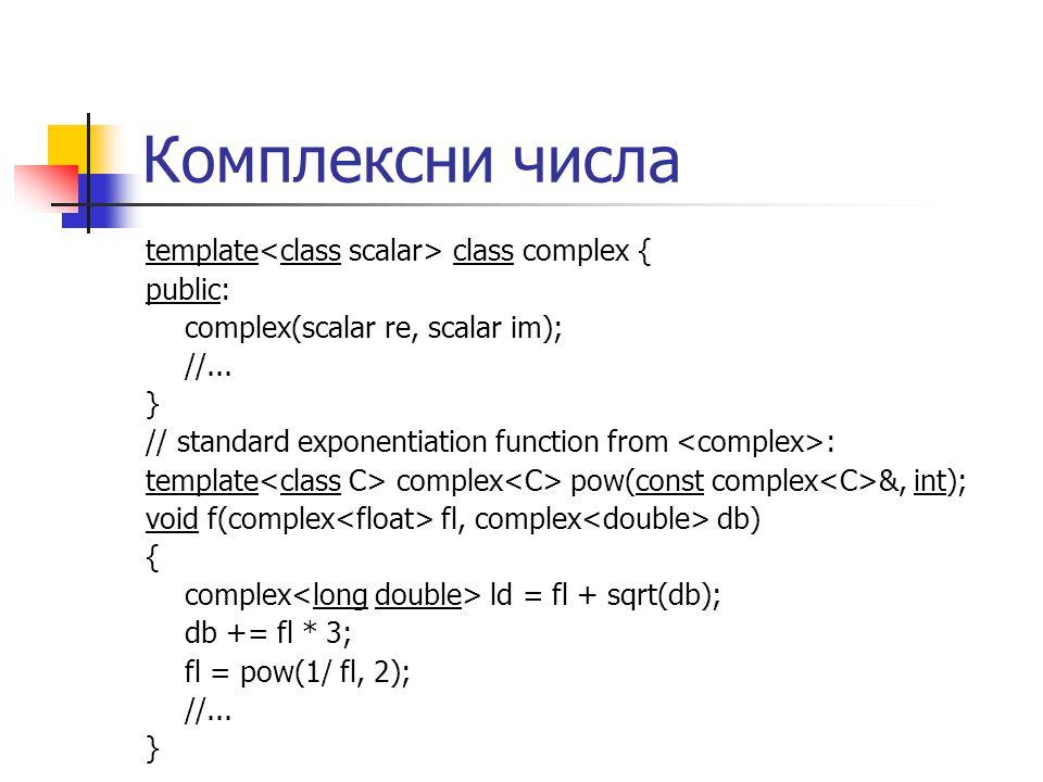Комплексни числа template class complex { public: complex(scalar re, scalar im); //...