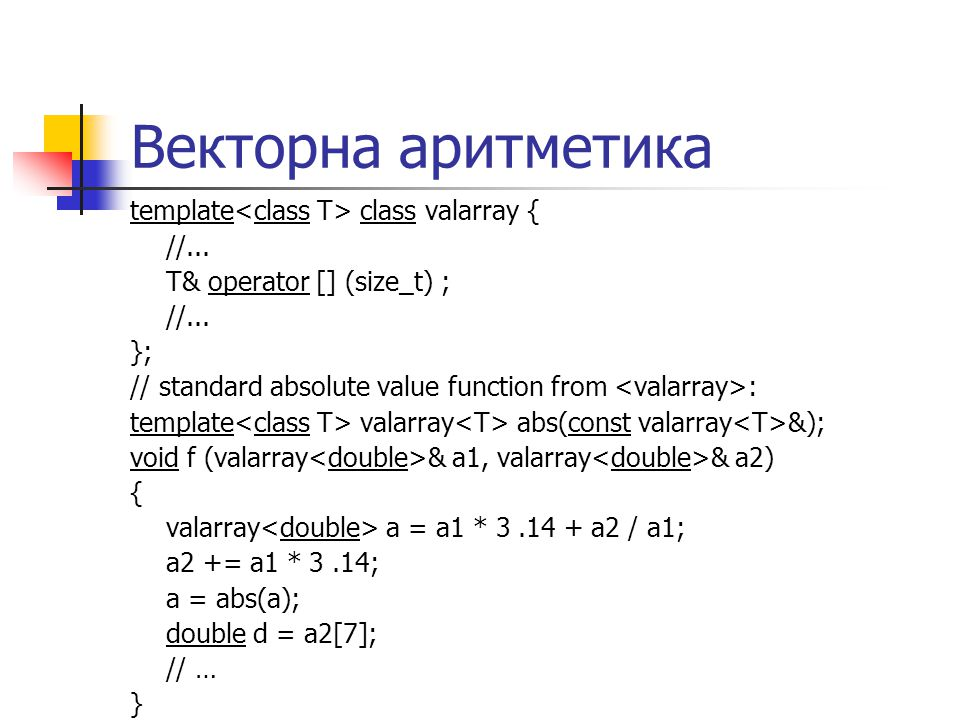 Векторна аритметика template class valarray { //... T& operator [] (size_t) ; //... }; // standard absolute value function from : template valarray ab