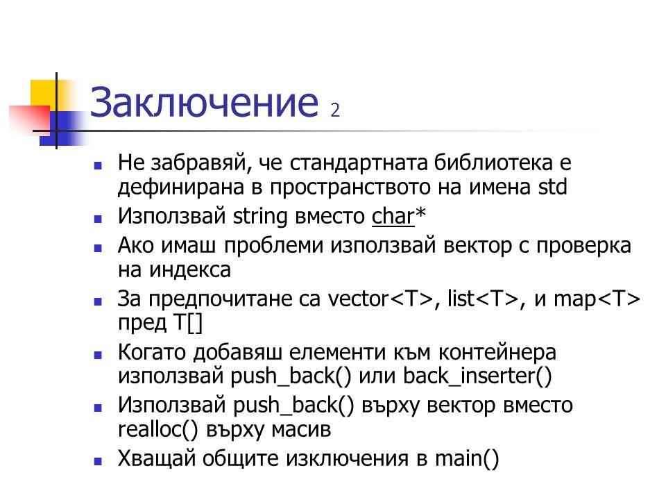 Заключение 2 Не забравяй, че стандартната библиотека е дефинирана в пространството на имена std Използвай string вместо char* Ако имаш проблеми използвай вектор с проверка на индекса За предпочитане са vector, list, и map пред T[] Когато добавяш елементи към контейнера използвай push_back() или back_inserter() Използвай push_back() върху вектор вместо realloc() върху масив Хващай общите изключения в main()