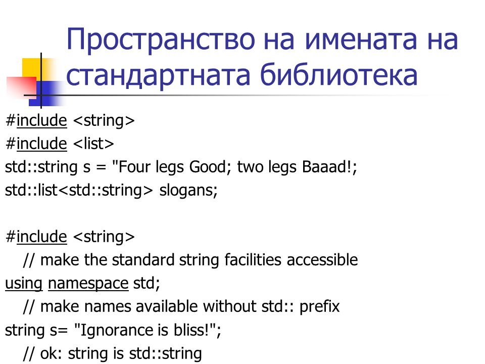 Пространство на имената на стандартната библиотека #include std::string s = Four legs Good; two legs Baaad!; std::list slogans; #include // make the standard string facilities accessible using namespace std; // make names available without std:: prefix string s= Ignorance is bliss! ; // ok: string is std::string