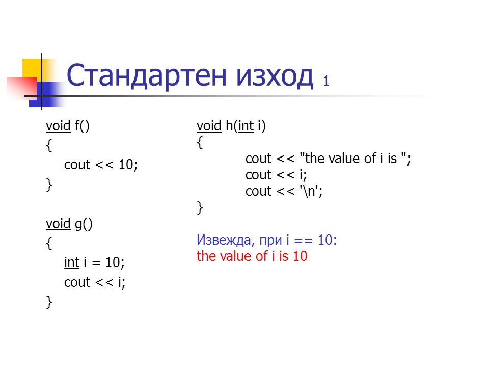 Стандартен изход 1 void f() { cout << 10; } void g() { int i = 10; cout << i; } void h(int i) { cout <<