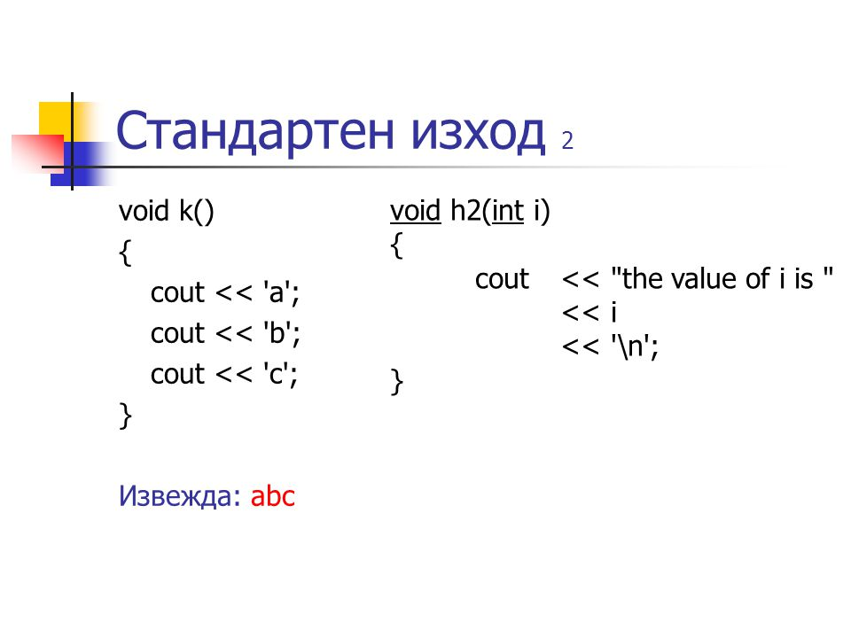 Стандартен изход 2 void k() { cout << a ; cout << b ; cout << c ; } Извежда: abc void h2(int i) { cout << the value of i is << i << \n ; }