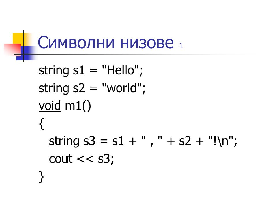 Символни низове 1 string s1 = Hello ; string s2 = world ; void m1() { string s3 = s1 + , + s2 + !\n ; cout << s3; }