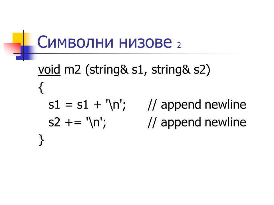 Символни низове 2 void m2 (string& s1, string& s2) { s1 = s1 + '\n'; // append newline s2 += '\n'; // append newline }