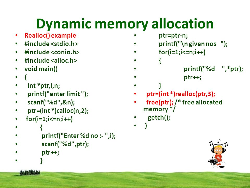Dynamic memory allocation Realloc() example #include void main() { int *ptr,i,n; printf( enter limit ); scanf( %d ,&n); ptr=(int *)calloc(n,2); for(i=1;i<=n;i++) { printf( Enter %d no :- ,i); scanf( %d ,ptr); ptr++; } ptr=ptr-n; printf( \n given nos ); for(i=1;i<=n;i++) { printf( %d ,*ptr); ptr++; } ptr=(int *)realloc(ptr,3); free(ptr); /* free allocated memory */ getch(); }