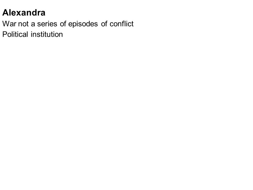 Alexandra War not a series of episodes of conflict Political institution The whole complex of activities and organization that make war possible