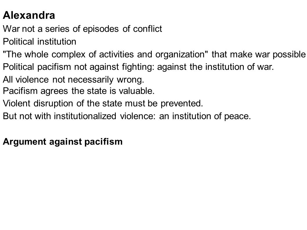 Alexandra War not a series of episodes of conflict Political institution The whole complex of activities and organization that make war possible Political pacifism not against fighting: against the institution of war.