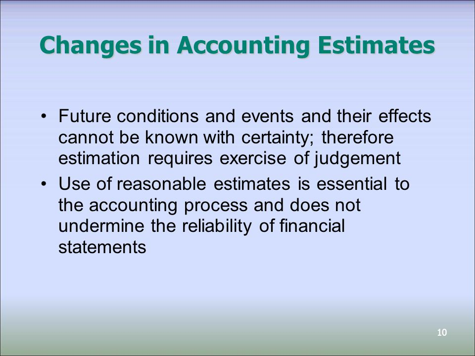10 Changes in Accounting Estimates Future conditions and events and their effects cannot be known with certainty; therefore estimation requires exercise of judgement Use of reasonable estimates is essential to the accounting process and does not undermine the reliability of financial statements