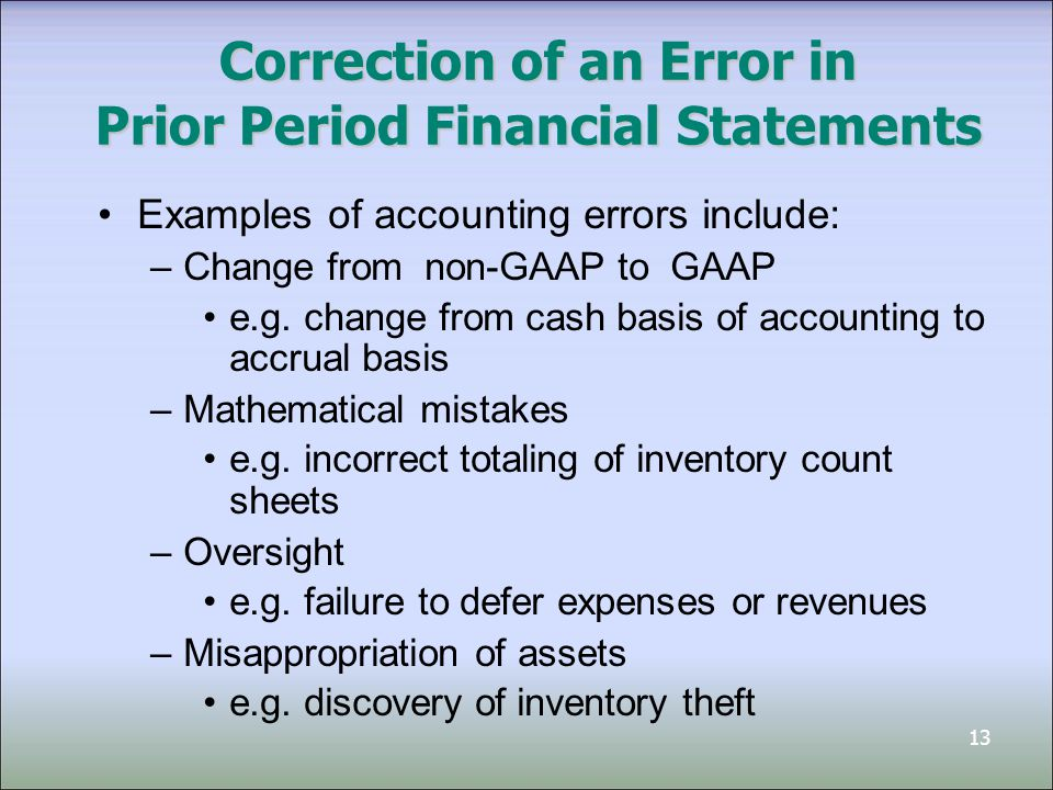 13 Correction of an Error in Prior Period Financial Statements Examples of accounting errors include: –Change from non-GAAP to GAAP e.g.