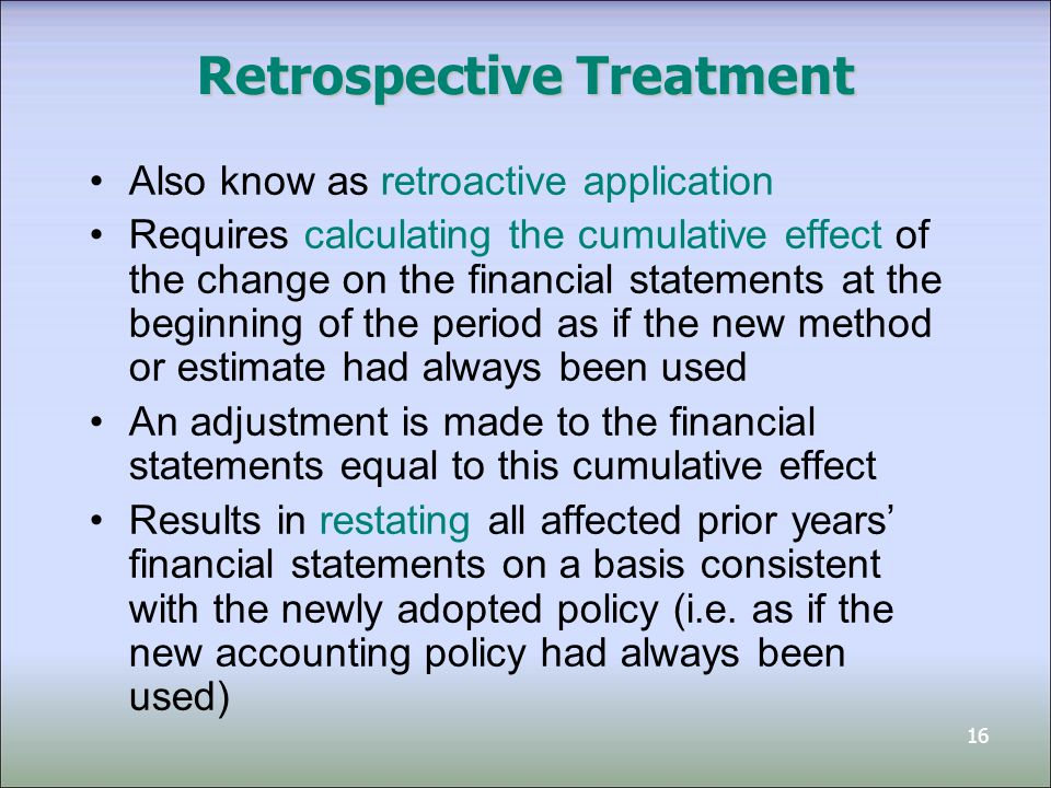 16 Retrospective Treatment Also know as retroactive application Requires calculating the cumulative effect of the change on the financial statements at the beginning of the period as if the new method or estimate had always been used An adjustment is made to the financial statements equal to this cumulative effect Results in restating all affected prior years' financial statements on a basis consistent with the newly adopted policy (i.e.