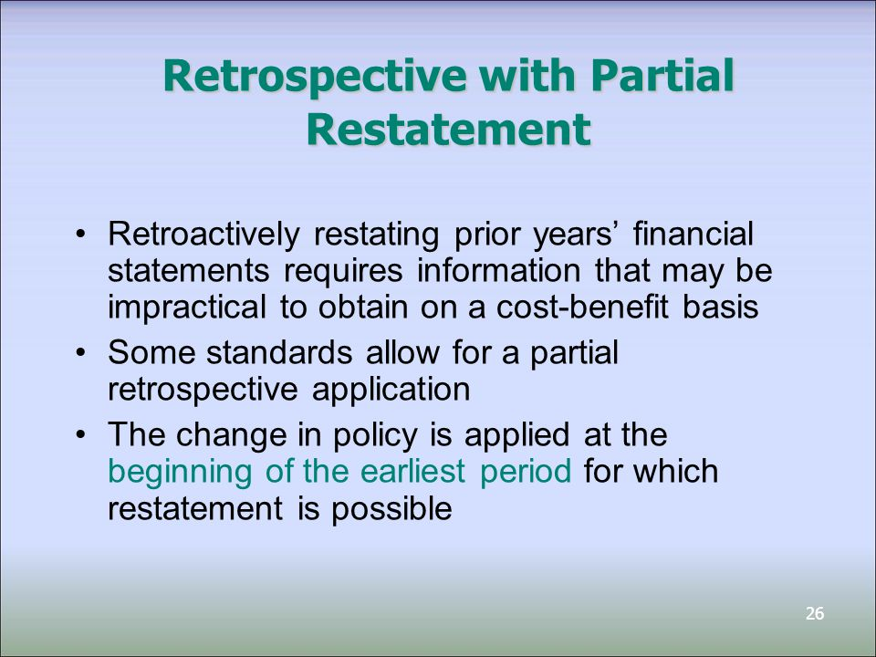 26 Retrospective with Partial Restatement Retroactively restating prior years' financial statements requires information that may be impractical to obtain on a cost-benefit basis Some standards allow for a partial retrospective application The change in policy is applied at the beginning of the earliest period for which restatement is possible