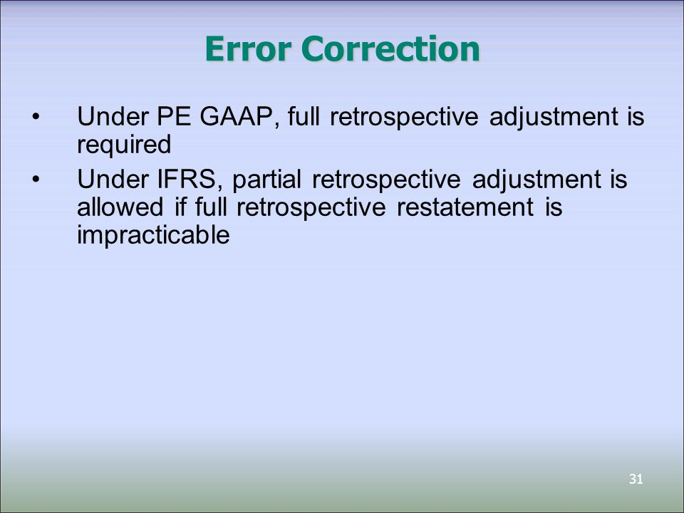 31 Error Correction Under PE GAAP, full retrospective adjustment is required Under IFRS, partial retrospective adjustment is allowed if full retrospective restatement is impracticable