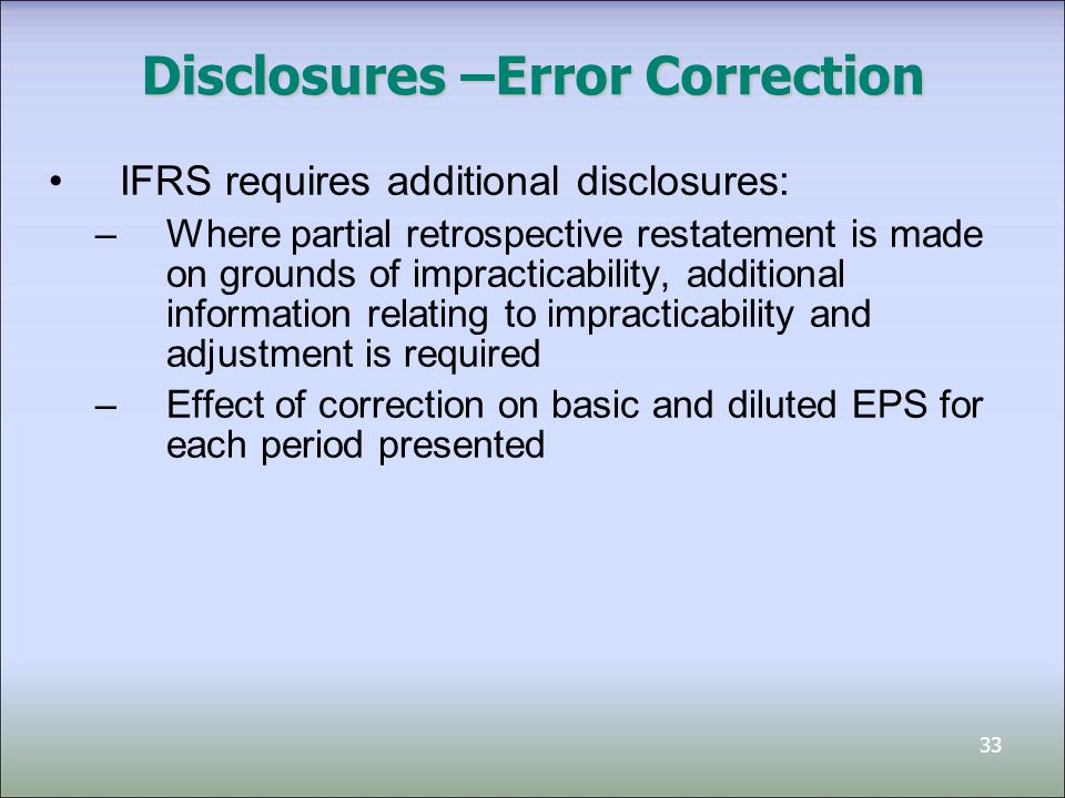 33 Disclosures –Error Correction IFRS requires additional disclosures: –Where partial retrospective restatement is made on grounds of impracticability
