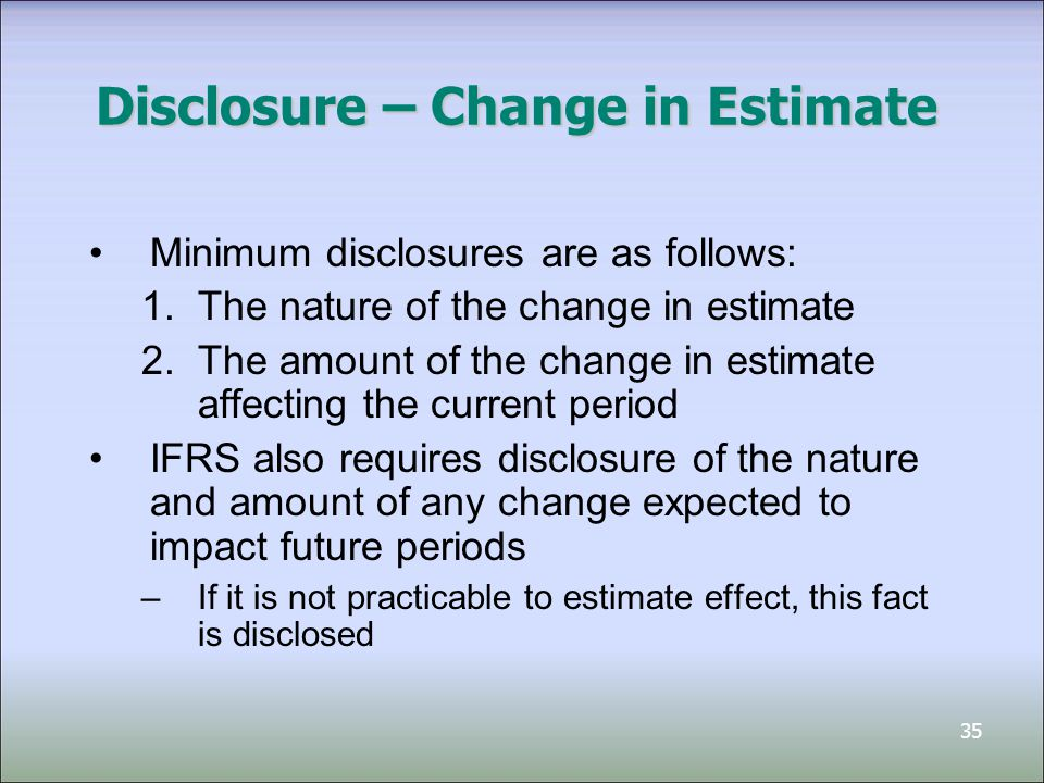 35 Disclosure – Change in Estimate Minimum disclosures are as follows: 1.The nature of the change in estimate 2.The amount of the change in estimate affecting the current period IFRS also requires disclosure of the nature and amount of any change expected to impact future periods –If it is not practicable to estimate effect, this fact is disclosed