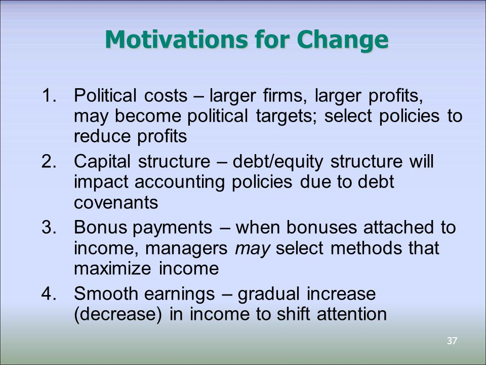 37 Motivations for Change 1.Political costs – larger firms, larger profits, may become political targets; select policies to reduce profits 2.Capital
