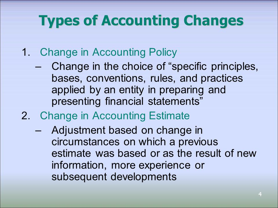 4 Types of Accounting Changes 1.Change in Accounting Policy –Change in the choice of specific principles, bases, conventions, rules, and practices applied by an entity in preparing and presenting financial statements 2.Change in Accounting Estimate –Adjustment based on change in circumstances on which a previous estimate was based or as the result of new information, more experience or subsequent developments