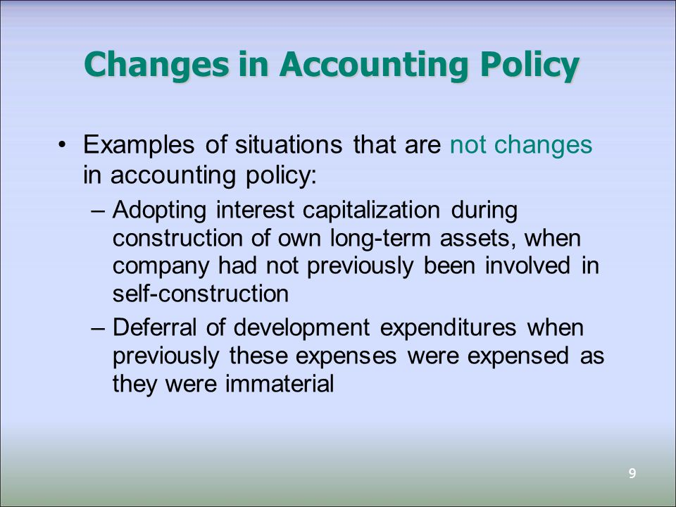 9 Changes in Accounting Policy Examples of situations that are not changes in accounting policy: –Adopting interest capitalization during construction of own long-term assets, when company had not previously been involved in self-construction –Deferral of development expenditures when previously these expenses were expensed as they were immaterial