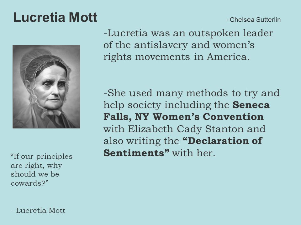 -Lucretia was an outspoken leader of the antislavery and women's rights movements in America.
