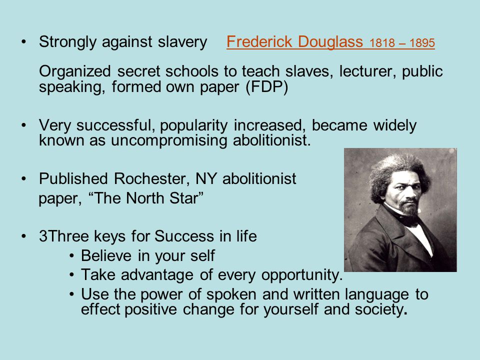 Strongly against slavery Frederick Douglass 1818 – 1895 Organized secret schools to teach slaves, lecturer, public speaking, formed own paper (FDP) Very successful, popularity increased, became widely known as uncompromising abolitionist.