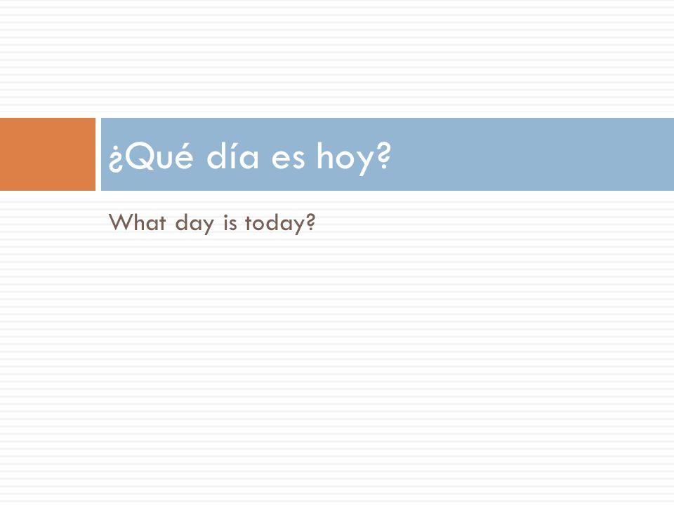What day is today ¿Qué día es hoy