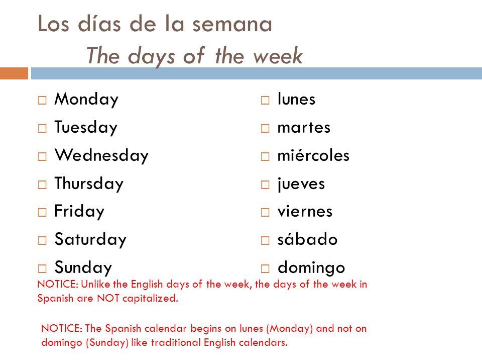 Los días de la semana The days of the week  Monday  Tuesday  Wednesday  Thursday  Friday  Saturday  Sunday  lunes  martes  miércoles  jueves  viernes  sábado  domingo NOTICE: Unlike the English days of the week, the days of the week in Spanish are NOT capitalized.