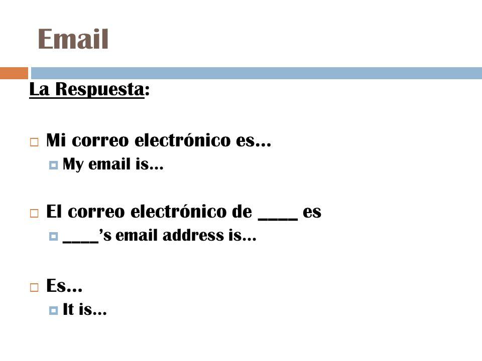 Email La Respuesta:  Mi correo electrónico es…  My email is…  El correo electrónico de ____ es  ____'s email address is…  Es…  It is…