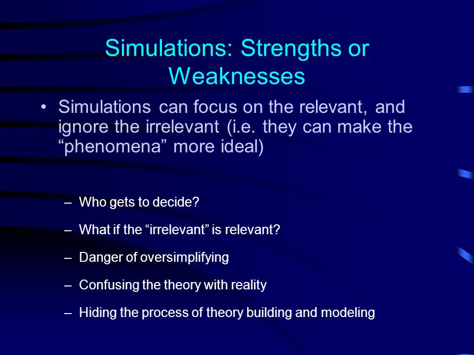 Simulations: Strengths or Weaknesses Simulations can focus on the relevant, and ignore the irrelevant (i.e.