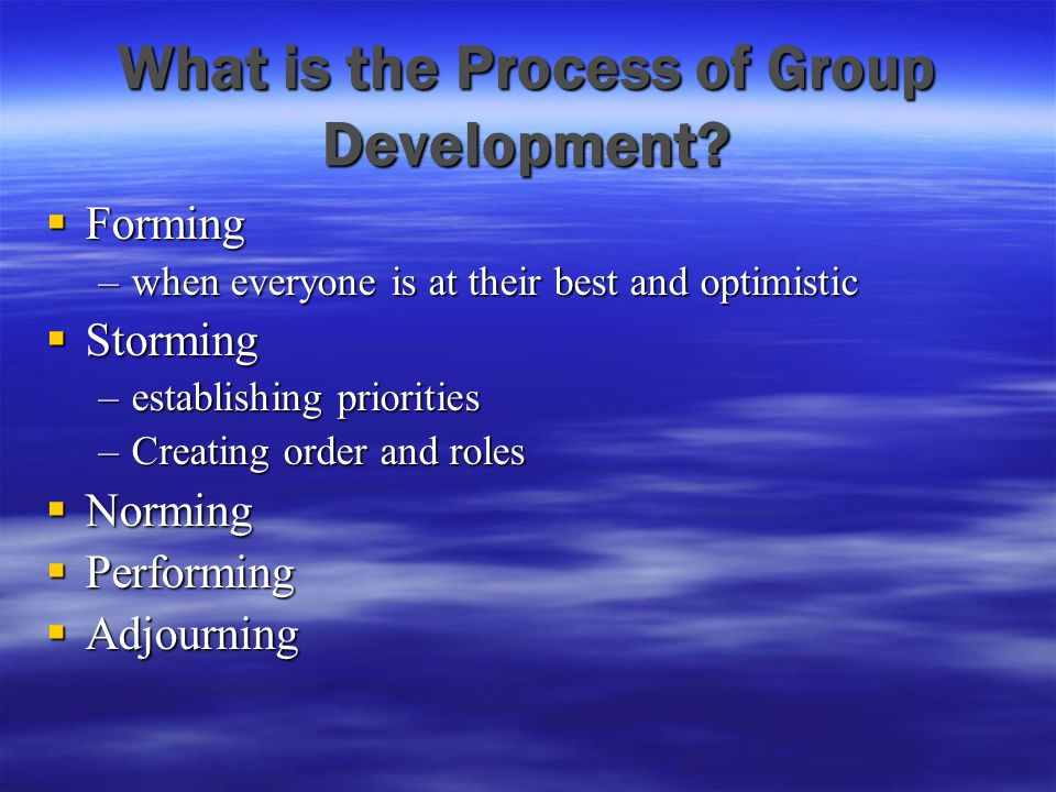 What is the Process of Group Development?  Forming –when everyone is at their best and optimistic  Storming –establishing priorities –Creating order