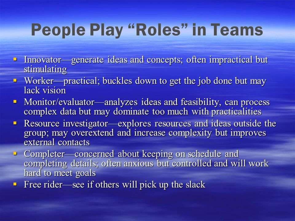 "People Play ""Roles"" in Teams  Innovator—generate ideas and concepts; often impractical but stimulating  Worker—practical; buckles down to get the jo"