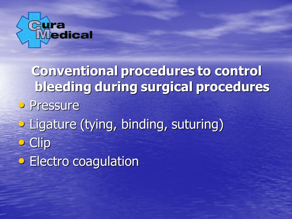 Conventional procedures to control bleeding during surgical procedures Pressure Pressure Ligature (tying, binding, suturing) Ligature (tying, binding, suturing) Clip Clip Electro coagulation Electro coagulation