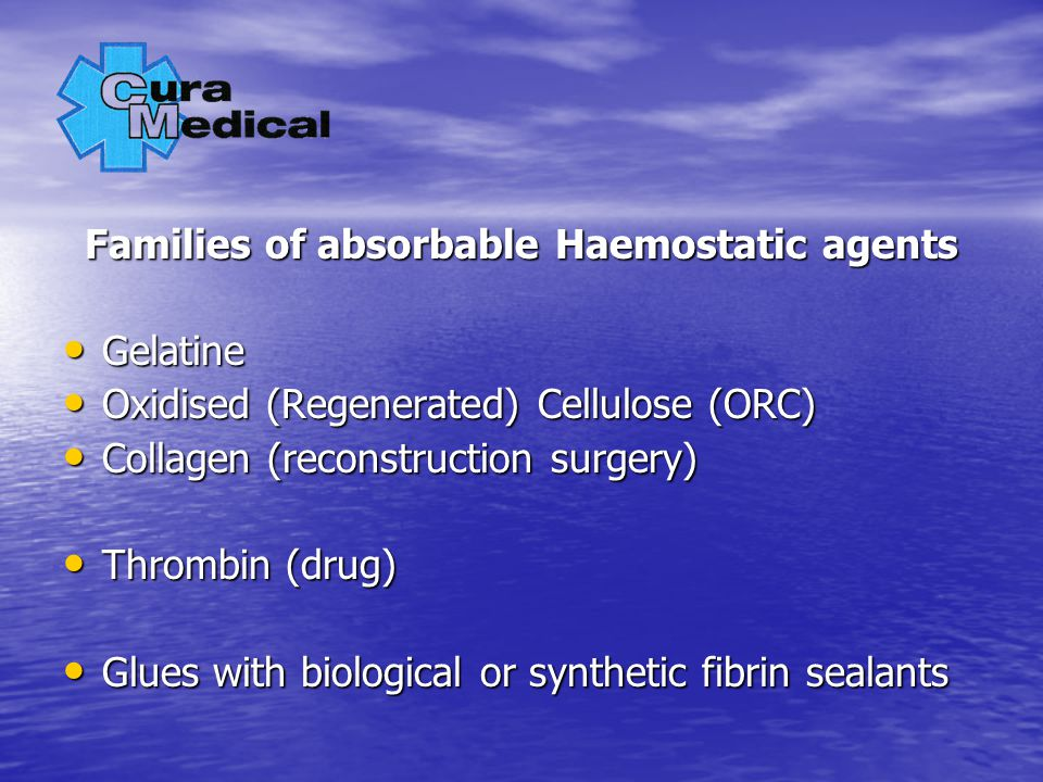 Families of absorbable Haemostatic agents Gelatine Gelatine Oxidised (Regenerated) Cellulose (ORC) Oxidised (Regenerated) Cellulose (ORC) Collagen (reconstruction surgery) Collagen (reconstruction surgery) Thrombin (drug) Thrombin (drug) Glues with biological or synthetic fibrin sealants Glues with biological or synthetic fibrin sealants