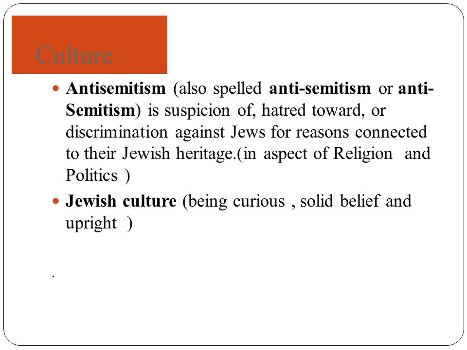 Culture Antisemitism (also spelled anti-semitism or anti- Semitism) is suspicion of, hatred toward, or discrimination against Jews for reasons connected to their Jewish heritage.(in aspect of Religion and Politics ) Jewish culture (being curious, solid belief and upright ).