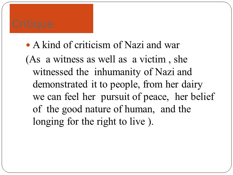 Critique A kind of criticism of Nazi and war (As a witness as well as a victim, she witnessed the inhumanity of Nazi and demonstrated it to people, from her dairy we can feel her pursuit of peace, her belief of the good nature of human, and the longing for the right to live ).