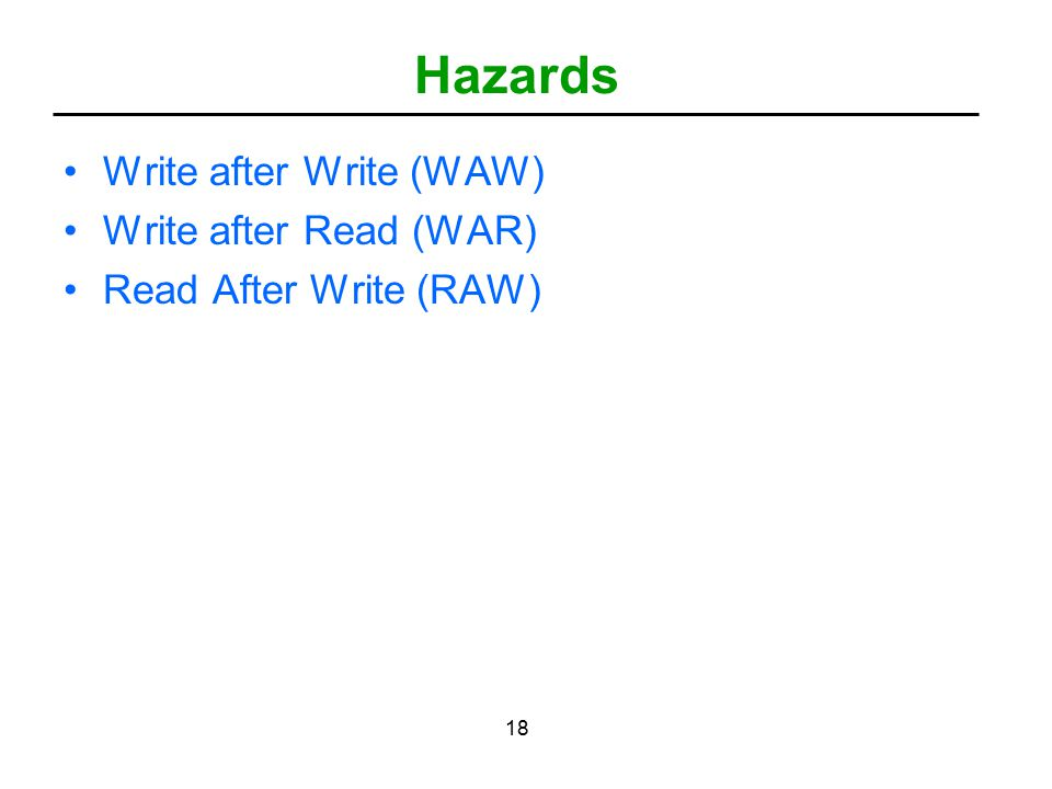 18 Hazards Write after Write (WAW) Write after Read (WAR) Read After Write (RAW)