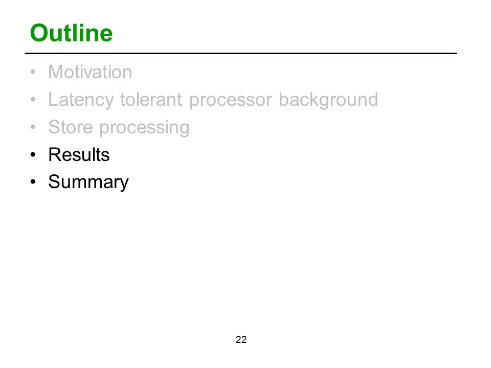 22 Outline Motivation Latency tolerant processor background Store processing Results Summary